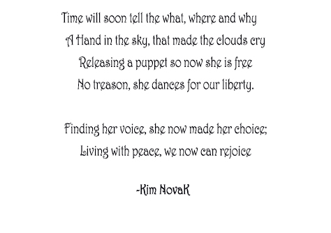After the Reign, Original Poem written to accompany the painting After the Reign, which honors the Velvet Revolution in Czechosovakia, both by Kim Novak. Time will soon tell the what, where and why      A Hand in the sky, that made the clouds cry Releasing a puppet so now she is free No treason, she dances for our liberty.  Finding her voice, she now made her choice; Living with peace, we now can rejoice    ~ Kim NovaK Original poem by Kim Novak, actress and artist.  ©2015 Kim Novak. All Rights Reserved.